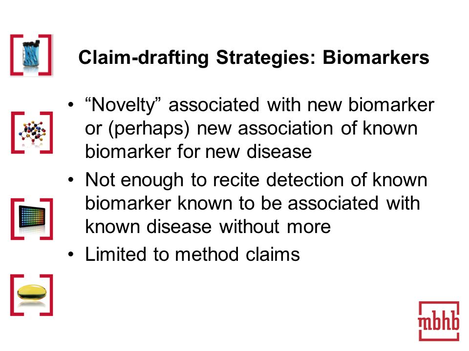 Claim-drafting Strategies: Biomarkers Novelty associated with new biomarker or (perhaps) new association of known biomarker for new disease Not enough to recite detection of known biomarker known to be associated with known disease without more Limited to method claims