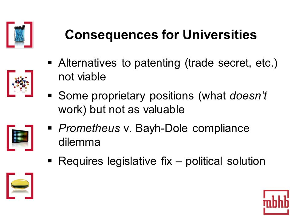 Consequences for Universities Alternatives to patenting (trade secret, etc.) not viable Some proprietary positions (what doesnt work) but not as valuable Prometheus v.