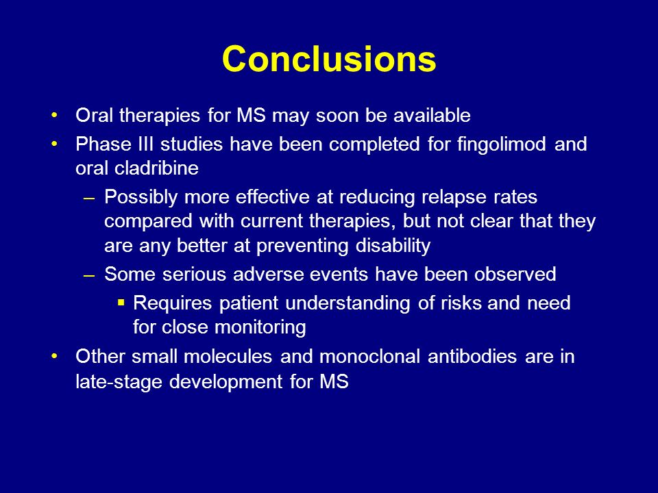 Conclusions Oral therapies for MS may soon be available Phase III studies have been completed for fingolimod and oral cladribine –Possibly more effect