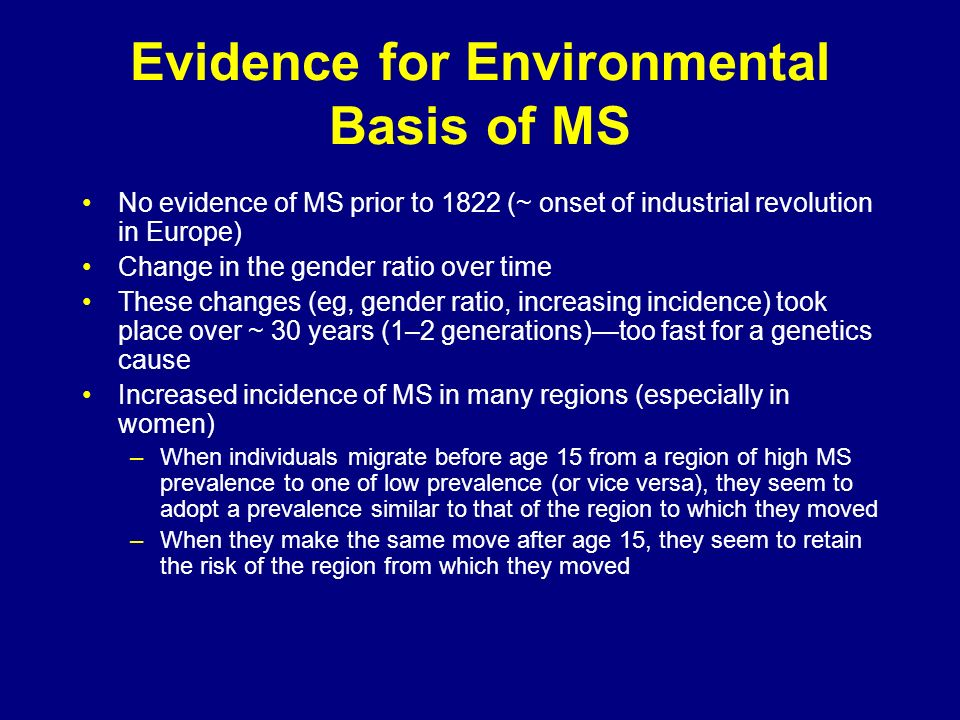 Evidence for Environmental Basis of MS No evidence of MS prior to 1822 (~ onset of industrial revolution in Europe) Change in the gender ratio over ti