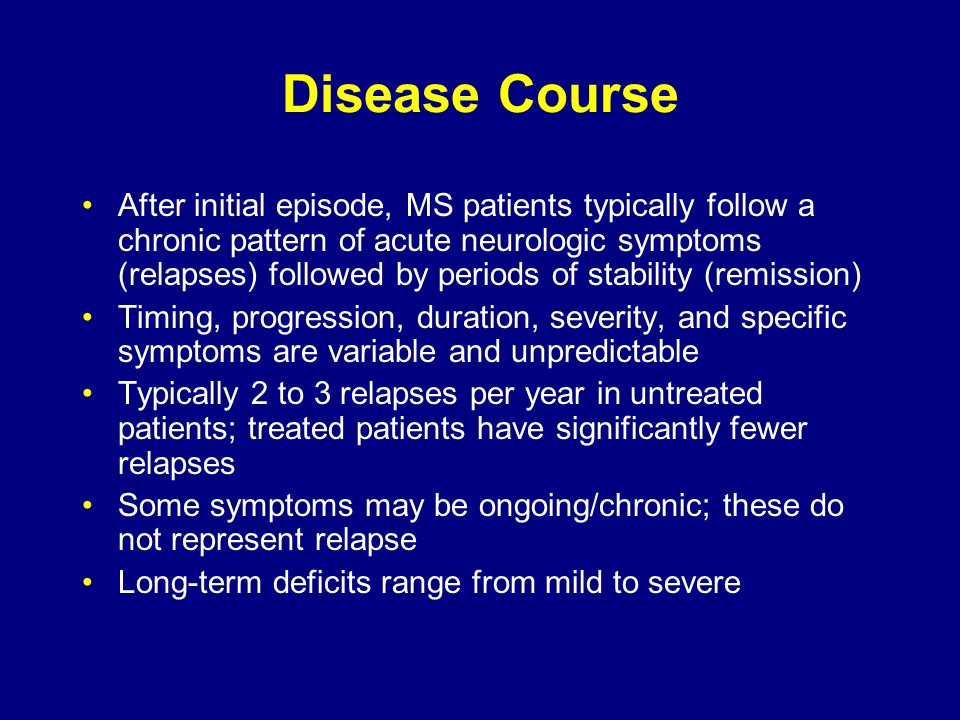 Disease Course After initial episode, MS patients typically follow a chronic pattern of acute neurologic symptoms (relapses) followed by periods of st