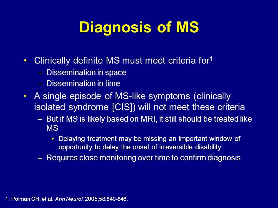 1. Polman CH, et al. Ann Neurol. 2005;58:840-846. Diagnosis of MS Clinically definite MS must meet criteria for 1 –Dissemination in space –Disseminati