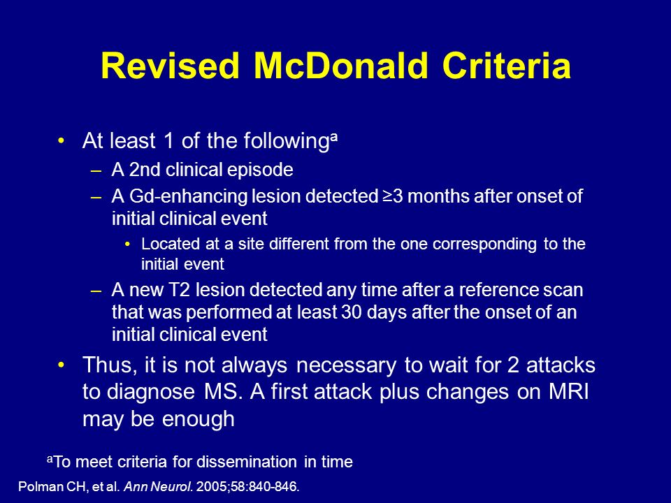 Polman CH, et al. Ann Neurol. 2005;58:840-846. Revised McDonald Criteria At least 1 of the following a –A 2nd clinical episode –A Gd-enhancing lesion