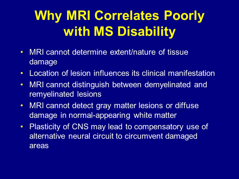 Why MRI Correlates Poorly with MS Disability MRI cannot determine extent/nature of tissue damage Location of lesion influences its clinical manifestat