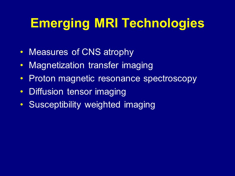 Emerging MRI Technologies Measures of CNS atrophy Magnetization transfer imaging Proton magnetic resonance spectroscopy Diffusion tensor imaging Susce