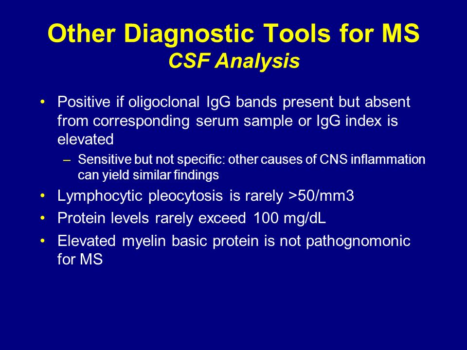 Other Diagnostic Tools for MS CSF Analysis Positive if oligoclonal IgG bands present but absent from corresponding serum sample or IgG index is elevat
