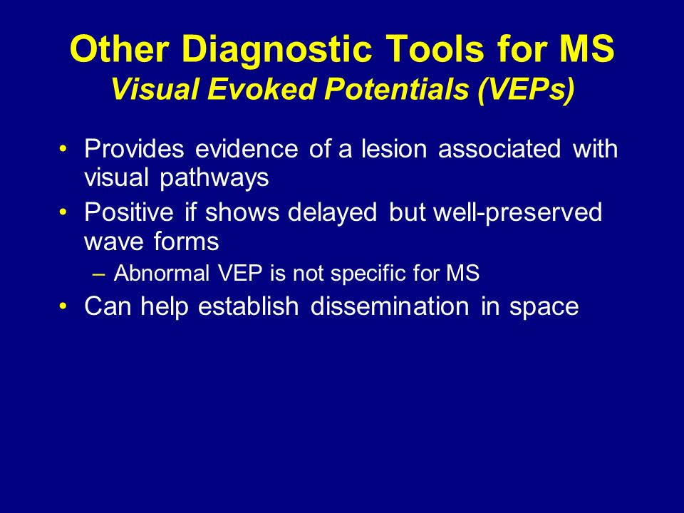 Other Diagnostic Tools for MS Visual Evoked Potentials (VEPs) Provides evidence of a lesion associated with visual pathways Positive if shows delayed