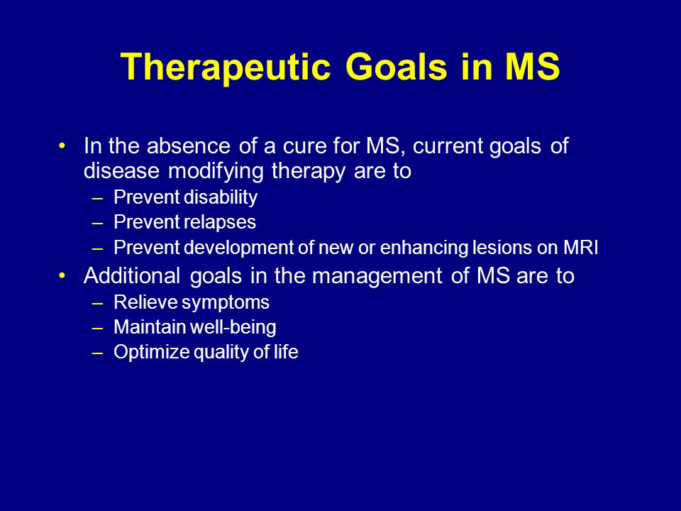 Therapeutic Goals in MS In the absence of a cure for MS, current goals of disease modifying therapy are to –Prevent disability –Prevent relapses –Prev
