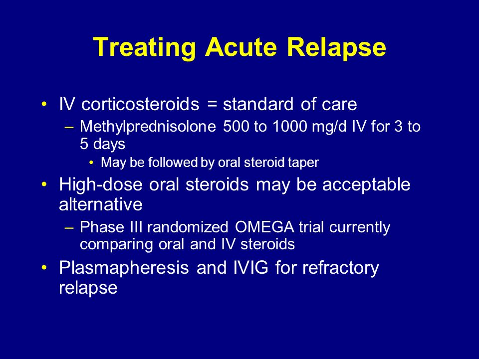 Treating Acute Relapse IV corticosteroids = standard of care –Methylprednisolone 500 to 1000 mg/d IV for 3 to 5 days May be followed by oral steroid t