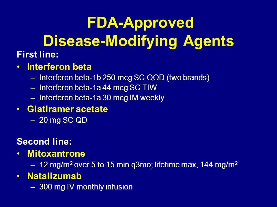 FDA-Approved Disease-Modifying Agents First line: Interferon beta –Interferon beta-1b 250 mcg SC QOD (two brands) –Interferon beta-1a 44 mcg SC TIW –I