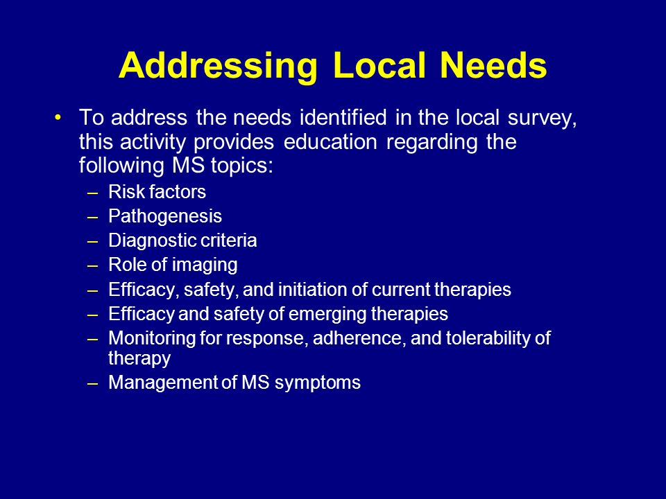 Addressing Local Needs To address the needs identified in the local survey, this activity provides education regarding the following MS topics: –Risk