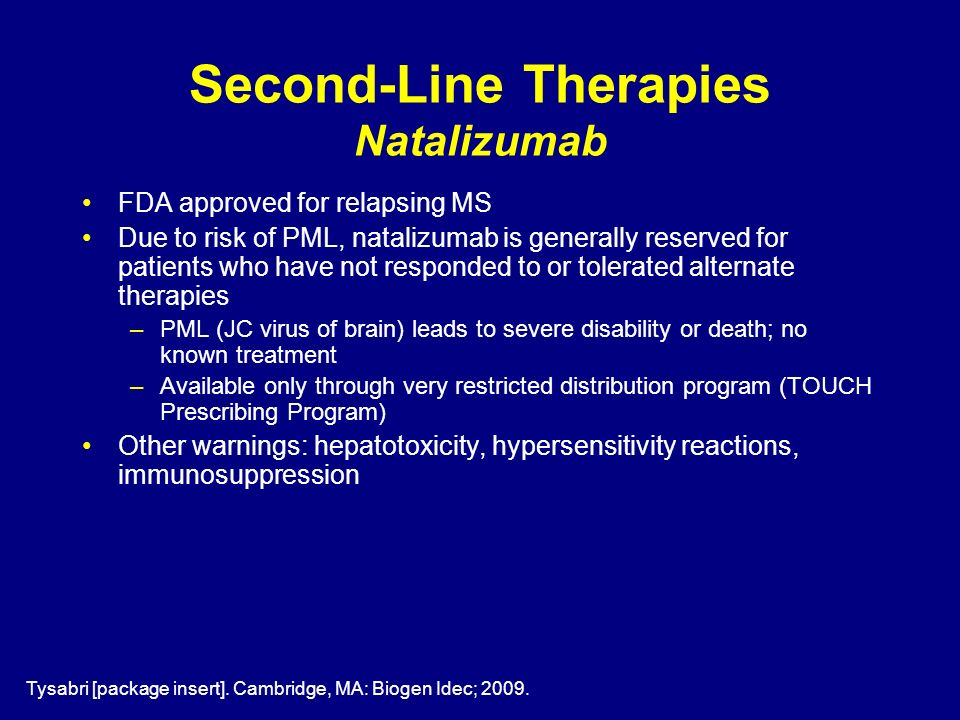 Second-Line Therapies Natalizumab FDA approved for relapsing MS Due to risk of PML, natalizumab is generally reserved for patients who have not respon