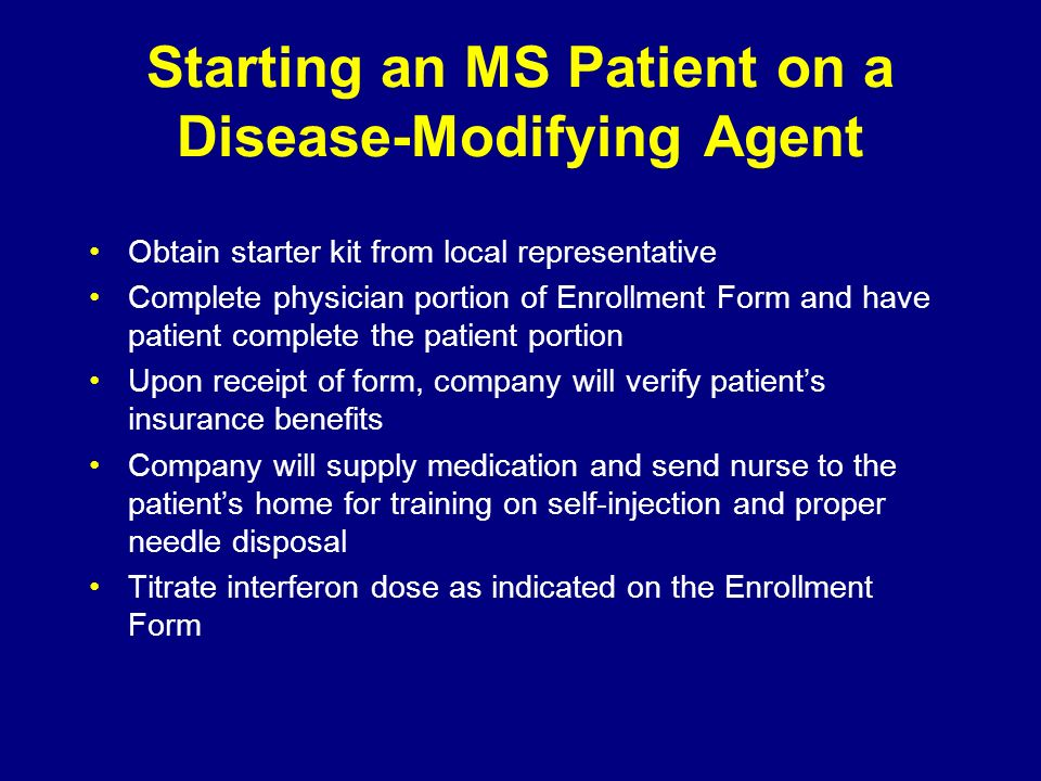 Starting an MS Patient on a Disease-Modifying Agent Obtain starter kit from local representative Complete physician portion of Enrollment Form and hav