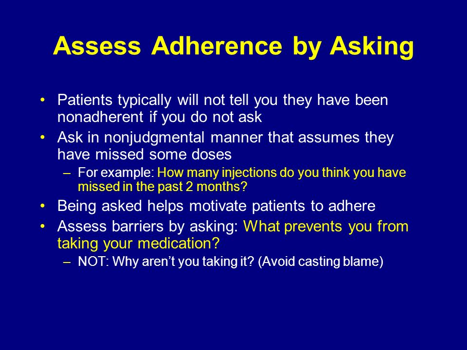Assess Adherence by Asking Patients typically will not tell you they have been nonadherent if you do not ask Ask in nonjudgmental manner that assumes