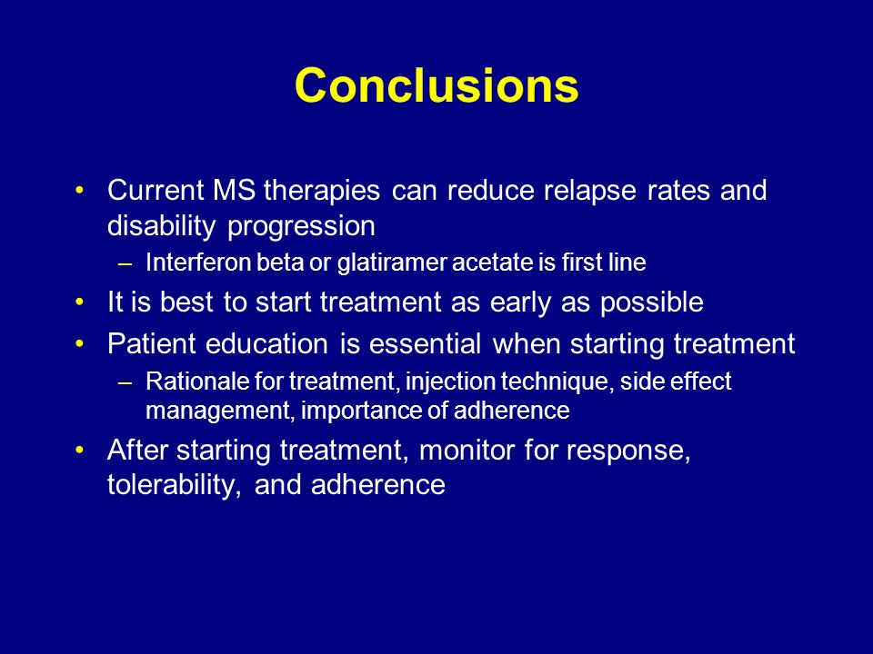 Conclusions Current MS therapies can reduce relapse rates and disability progression –Interferon beta or glatiramer acetate is first line It is best t