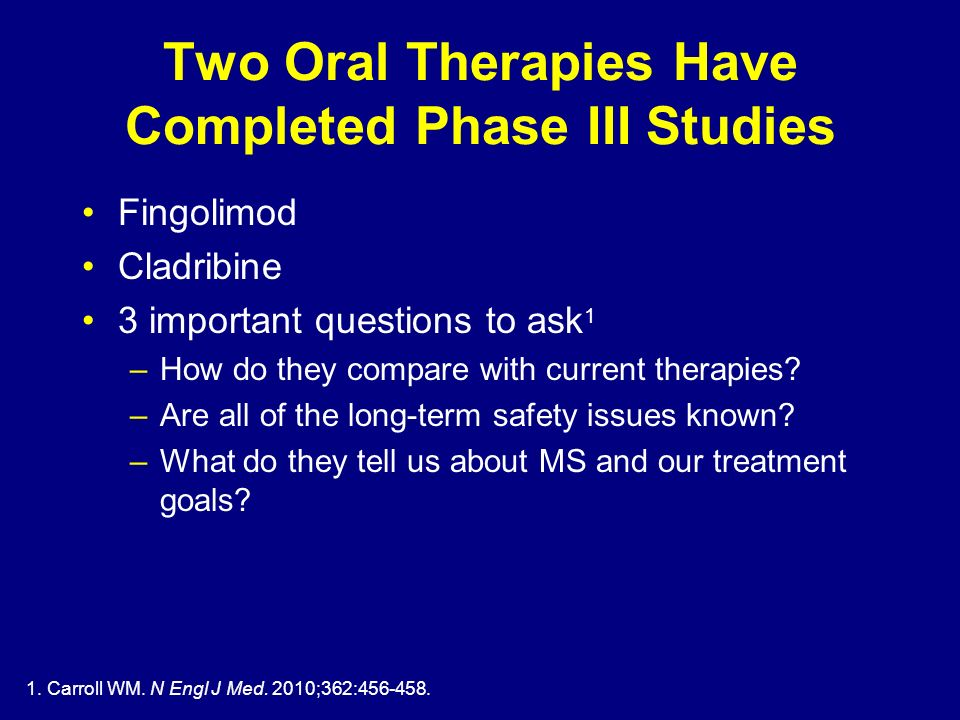 1. Carroll WM. N Engl J Med. 2010;362:456-458. Two Oral Therapies Have Completed Phase III Studies Fingolimod Cladribine 3 important questions to ask
