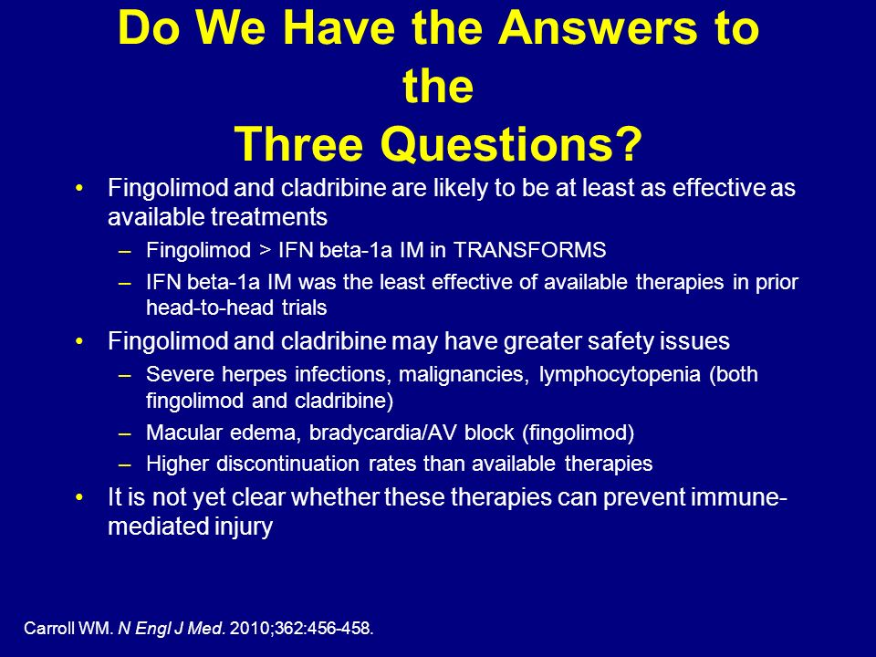 Carroll WM. N Engl J Med. 2010;362:456-458. Do We Have the Answers to the Three Questions? Fingolimod and cladribine are likely to be at least as effe
