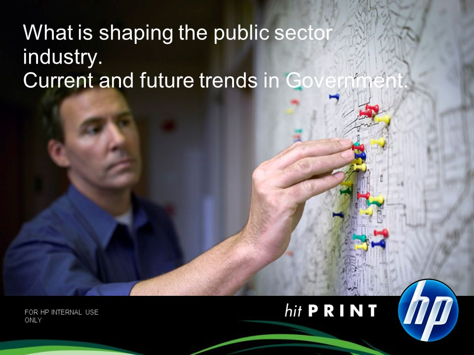 What is shaping the public sector industry. Current and future trends in Government. FOR HP INTERNAL USE ONLY