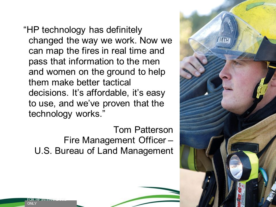 HP technology has definitely changed the way we work. Now we can map the fires in real time and pass that information to the men and women on the grou