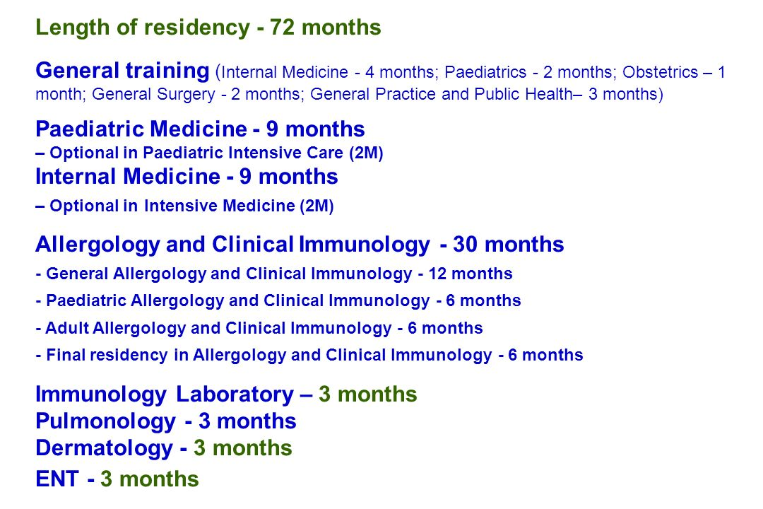 Length of residency - 72 months General training ( Internal Medicine - 4 months; Paediatrics - 2 months; Obstetrics – 1 month; General Surgery - 2 months; General Practice and Public Health– 3 months) Paediatric Medicine - 9 months – Optional in Paediatric Intensive Care (2M) Internal Medicine - 9 months – Optional in Intensive Medicine (2M) Allergology and Clinical Immunology - 30 months - General Allergology and Clinical Immunology - 12 months - Paediatric Allergology and Clinical Immunology - 6 months - Adult Allergology and Clinical Immunology - 6 months - Final residency in Allergology and Clinical Immunology - 6 months Immunology Laboratory – 3 months Pulmonology - 3 months Dermatology - 3 months ENT - 3 months