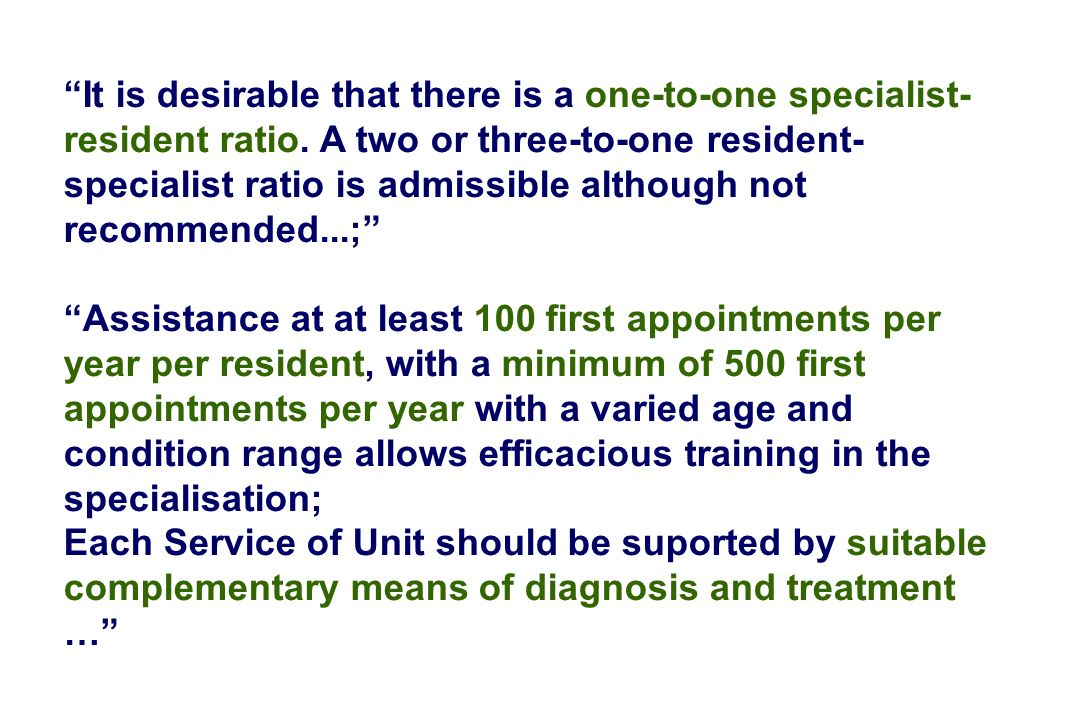 It is desirable that there is a one-to-one specialist- resident ratio. A two or three-to-one resident- specialist ratio is admissible although not rec