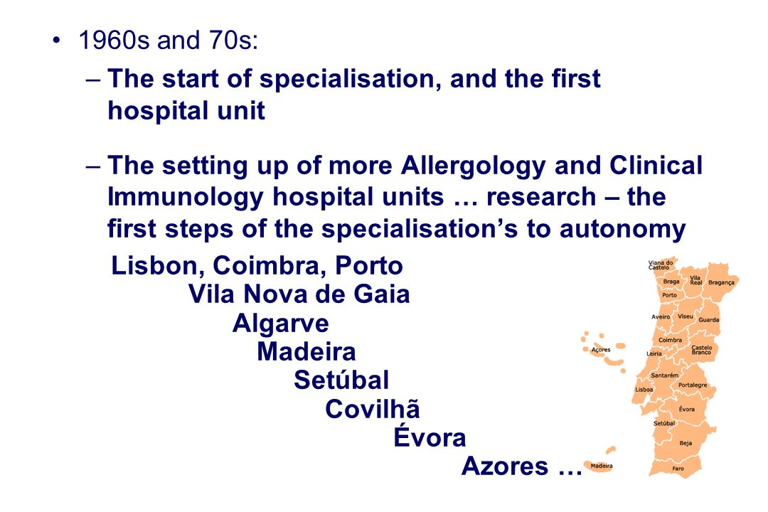 1960s and 70s: –The start of specialisation, and the first hospital unit –The setting up of more Allergology and Clinical Immunology hospital units … research – the first steps of the specialisations to autonomy Lisbon, Coimbra, Porto Vila Nova de Gaia Algarve Madeira Setúbal Covilhã Évora Azores …