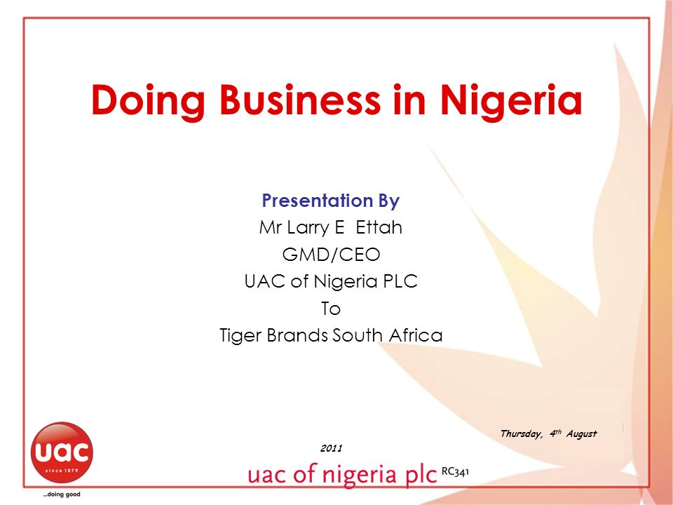 Doing Business in Nigeria Presentation By Mr Larry E Ettah GMD/CEO UAC of Nigeria PLC To Tiger Brands South Africa Thursday, 4 th August 2011