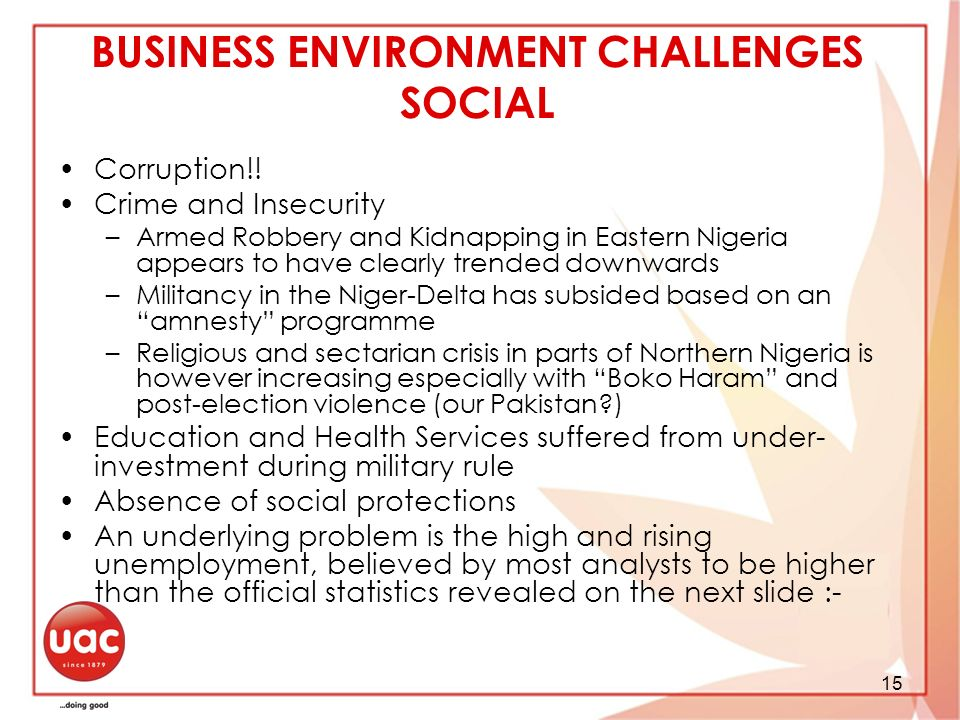 BUSINESS ENVIRONMENT CHALLENGES SOCIAL Corruption!! Crime and Insecurity –Armed Robbery and Kidnapping in Eastern Nigeria appears to have clearly tren
