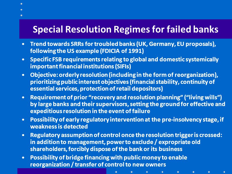 Special Resolution Regimes for failed banks Trend towards SRRs for troubled banks (UK, Germany, EU proposals), following the US example (FDICIA of 199