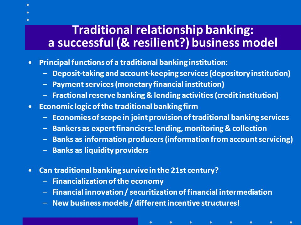 Traditional relationship banking: a successful (& resilient?) business model Principal functions of a traditional banking institution: –Deposit-taking