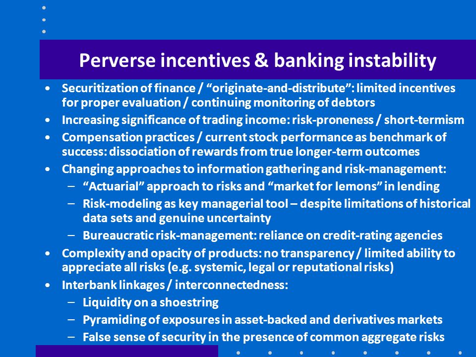 Perverse incentives & banking instability Securitization of finance / originate-and-distribute: limited incentives for proper evaluation / continuing