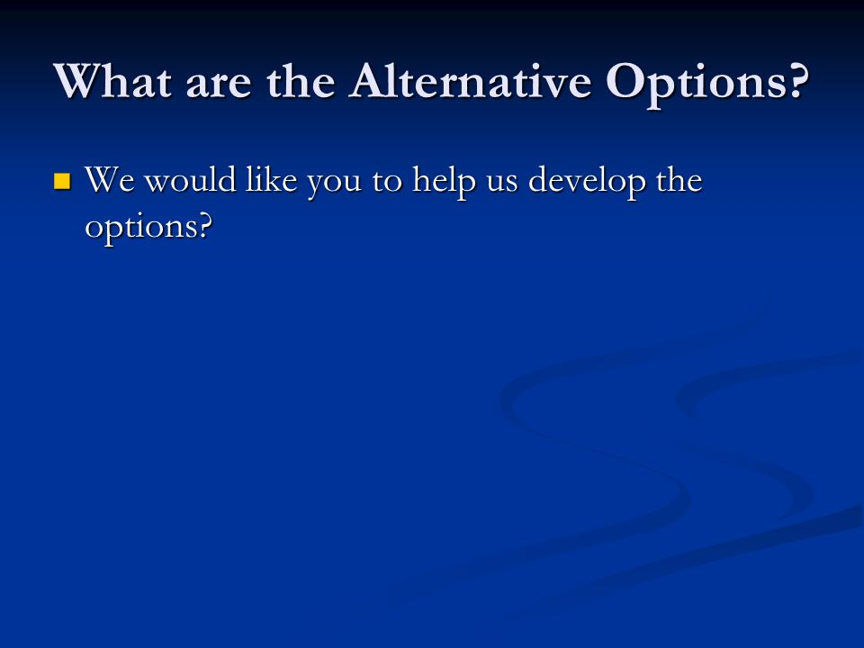 What are the Alternative Options? We would like you to help us develop the options? We would like you to help us develop the options?
