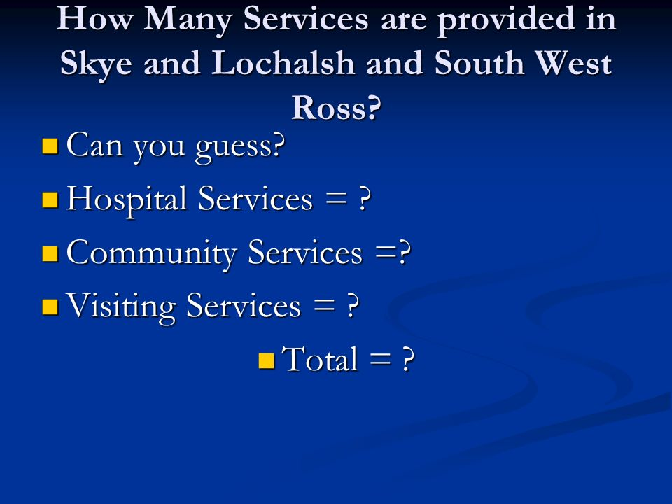 How Many Services are provided in Skye and Lochalsh and South West Ross? Can you guess? Can you guess? Hospital Services = ? Hospital Services = ? Com