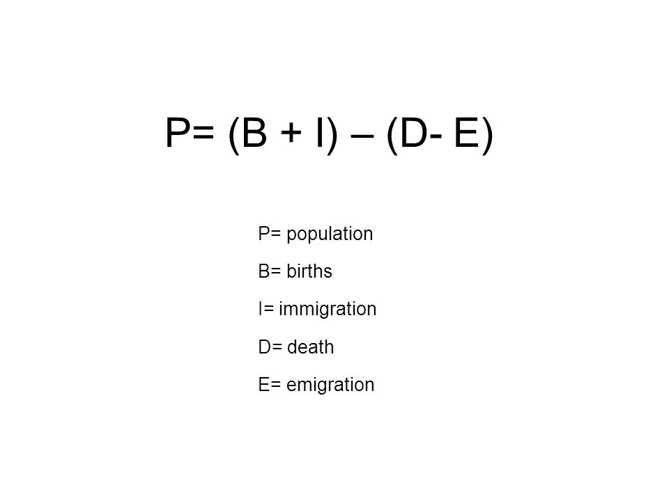 P= (B + I) – (D- E) P= population B= births I= immigration D= death E= emigration