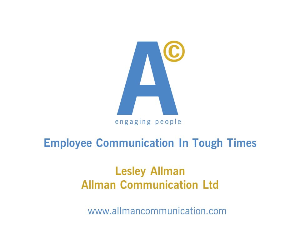 Employee Communication In Tough Times Lesley Allman Allman Communication Ltd www.allmancommunication.com