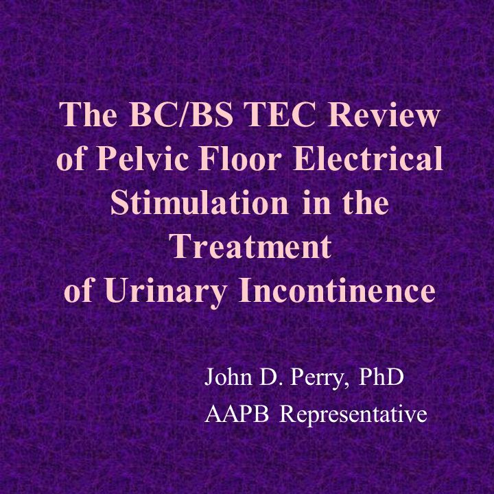 The BC/BS TEC Review of Pelvic Floor Electrical Stimulation in the Treatment of Urinary Incontinence John D.