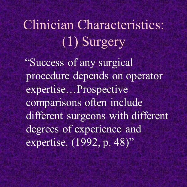 Clinician Characteristics: (1) Surgery Success of any surgical procedure depends on operator expertise…Prospective comparisons often include different surgeons with different degrees of experience and expertise.