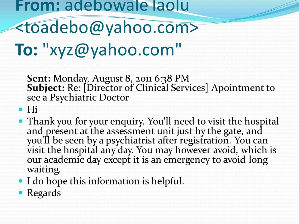 From: adebowale laolu To: xyz@yahoo.com Sent: Monday, August 8, 2011 6:38 PM Subject: Re: [Director of Clinical Services] Apointment to see a Psychiatric Doctor Hi Thank you for your enquiry.