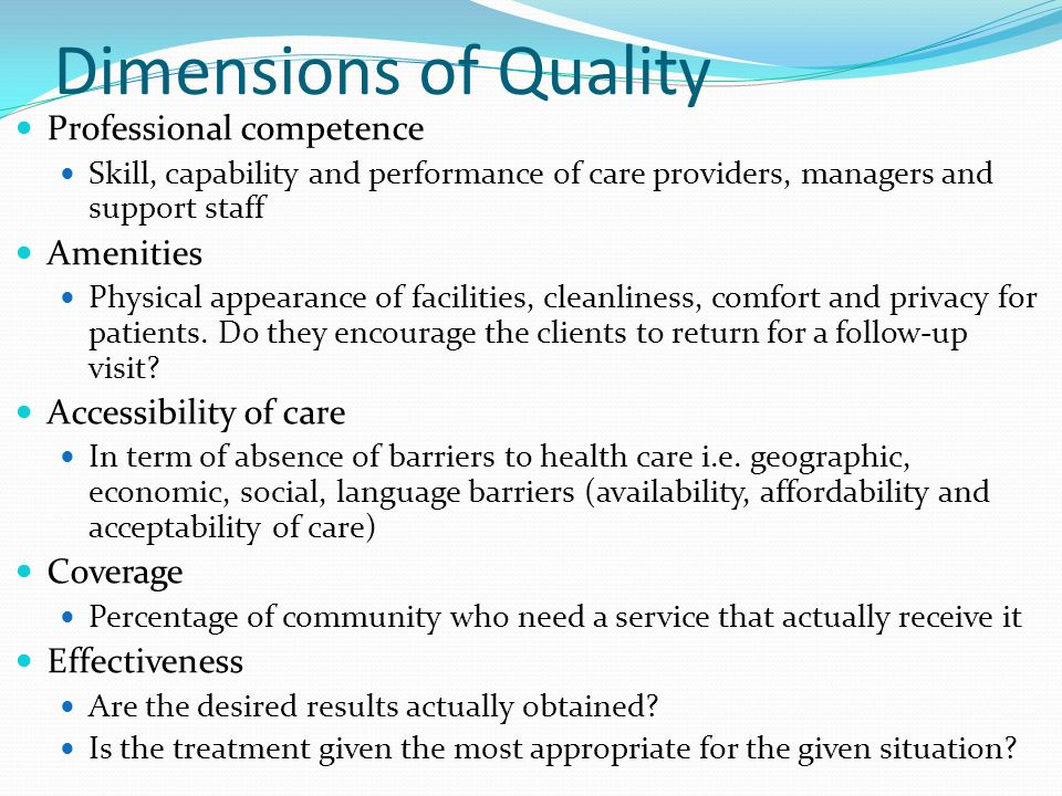 Dimensions of Quality Professional competence Skill, capability and performance of care providers, managers and support staff Amenities Physical appearance of facilities, cleanliness, comfort and privacy for patients.