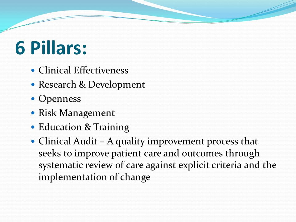 6 Pillars: Clinical Effectiveness Research & Development Openness Risk Management Education & Training Clinical Audit – A quality improvement process that seeks to improve patient care and outcomes through systematic review of care against explicit criteria and the implementation of change