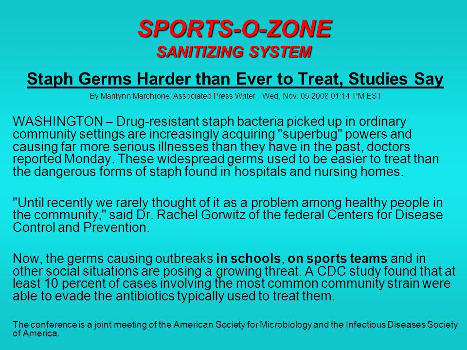 SPORTS-O-ZONE SANITIZING SYSTEM Staph Germs Harder than Ever to Treat, Studies Say By Marilynn Marchione, Associated Press Writer, Wed, Nov.