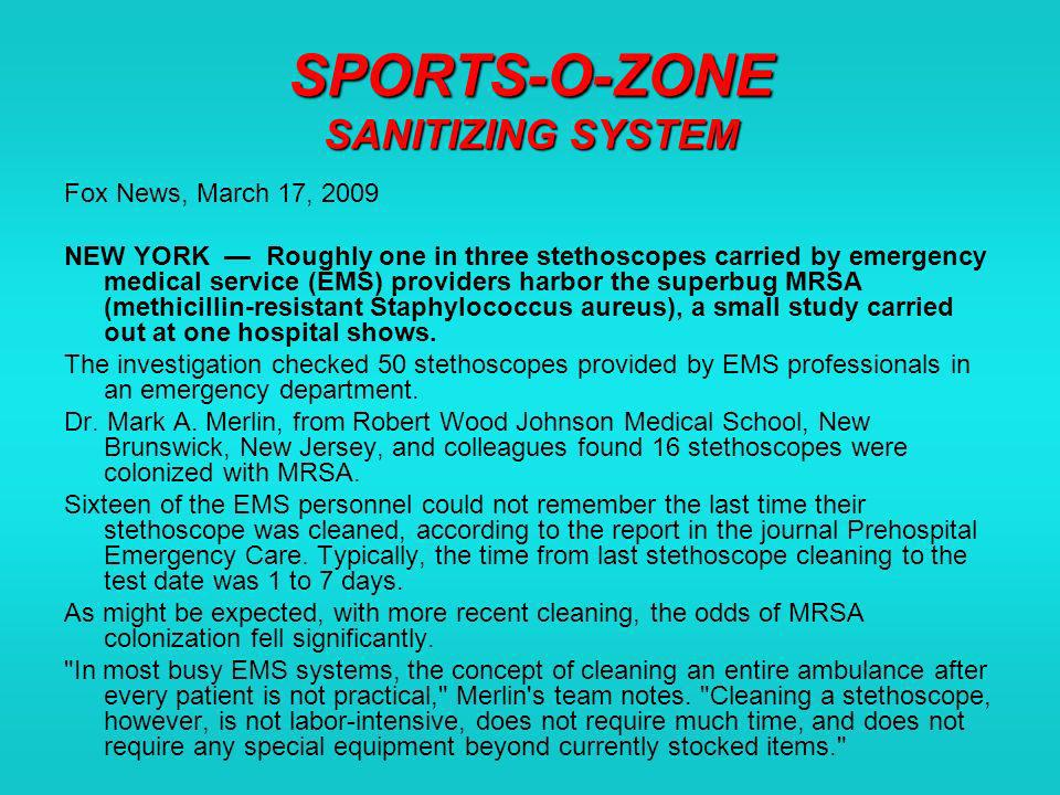 SPORTS-O-ZONE SANITIZING SYSTEM Fox News, March 17, 2009 NEW YORK Roughly one in three stethoscopes carried by emergency medical service (EMS) providers harbor the superbug MRSA (methicillin-resistant Staphylococcus aureus), a small study carried out at one hospital shows.
