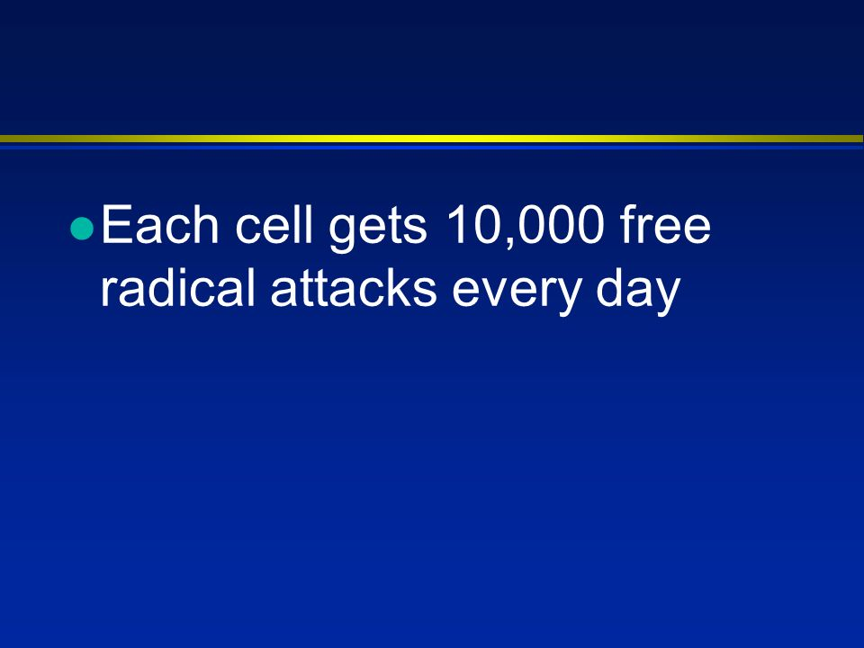 l Each cell gets 10,000 free radical attacks every day