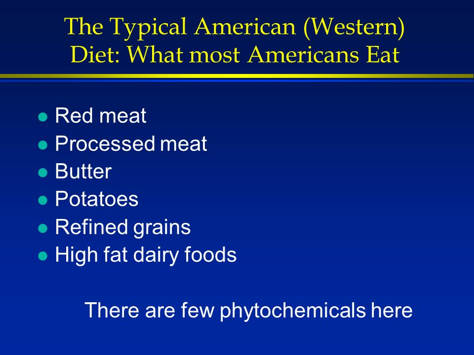 The Typical American (Western) Diet: What most Americans Eat l Red meat l Processed meat l Butter l Potatoes l Refined grains l High fat dairy foods There are few phytochemicals here