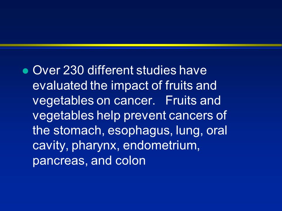 l Over 230 different studies have evaluated the impact of fruits and vegetables on cancer.