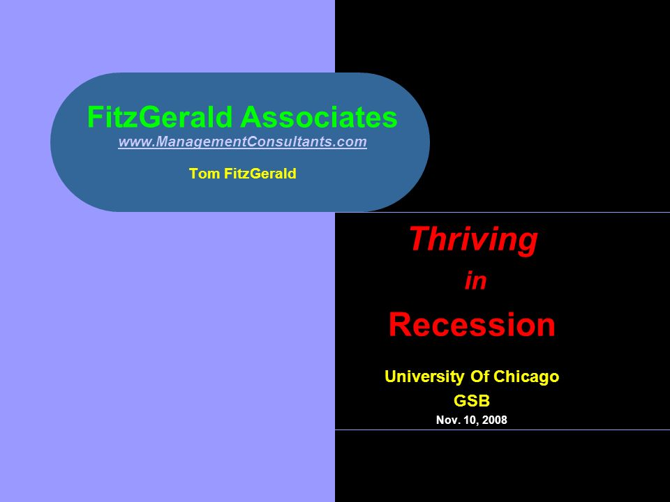 FitzGerald Associates www.ManagementConsultants.com Tom FitzGerald www.ManagementConsultants.com Thriving in Recession University Of Chicago GSB Nov.