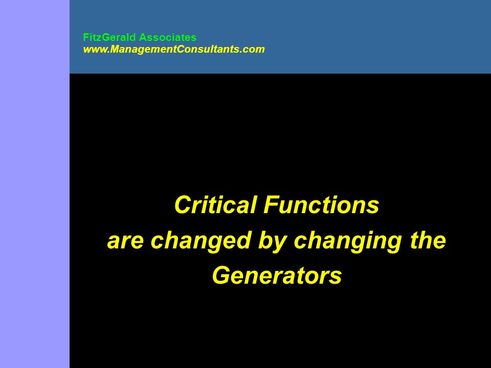 Critical Functions are changed by changing the Generators FitzGerald Associates www.ManagementConsultants.com