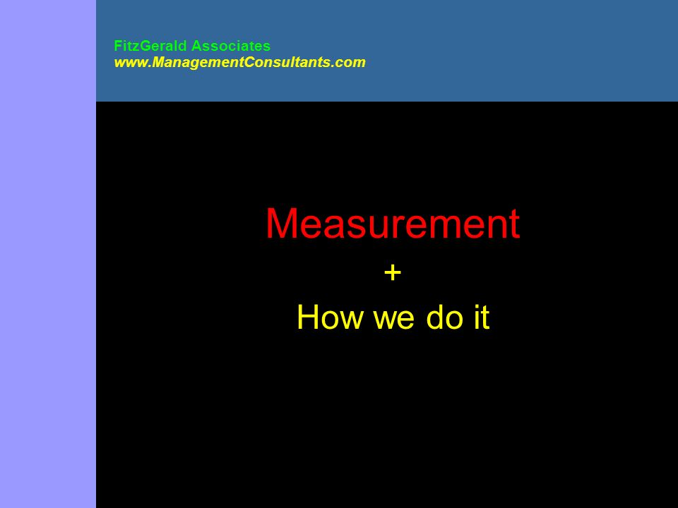 FitzGerald Associates www.ManagementConsultants.com Measurement + How we do it