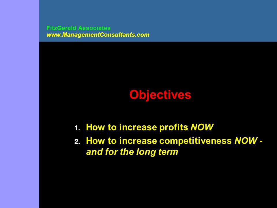 FitzGerald Associates www.ManagementConsultants.com Objectives 1. How to increase profits NOW 2. How to increase competitiveness NOW - and for the lon