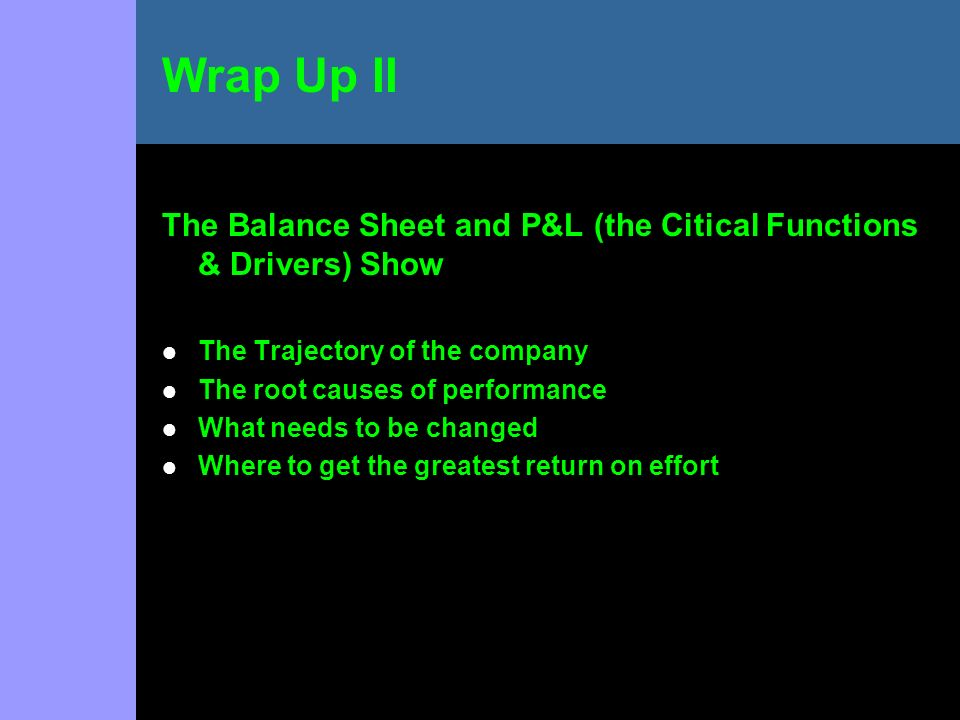 The Balance Sheet and P&L (the Citical Functions & Drivers) Show The Trajectory of the company The root causes of performance What needs to be changed Where to get the greatest return on effort Wrap Up II